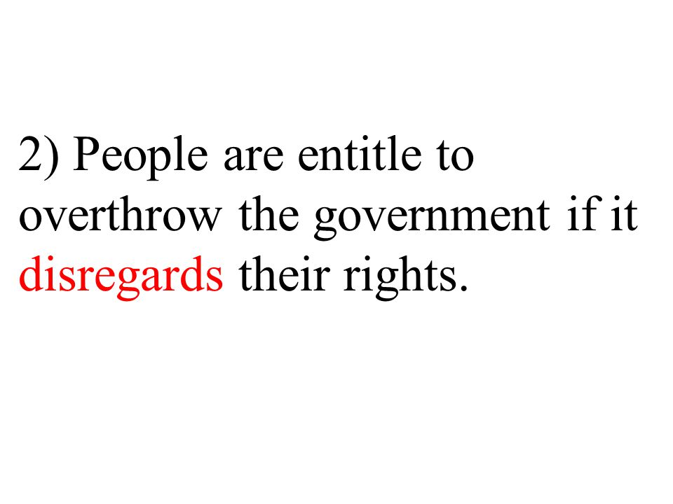 2) People are entitle to overthrow the government if it disregards their rights.