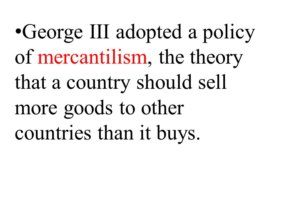 George III adopted a policy of mercantilism, the theory that a country should sell more goods to other countries than it buys.