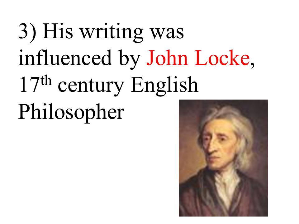 3) His writing was influenced by John Locke, 17th century English Philosopher