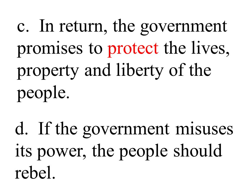 c. In return, the government promises to protect the lives, property and liberty of the people.