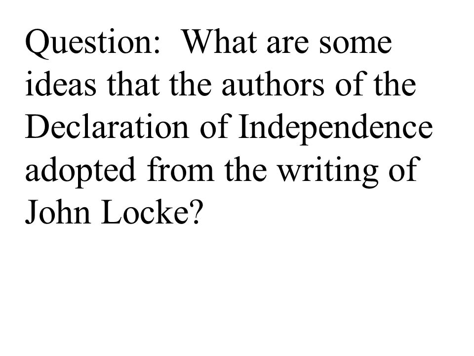 Question: What are some ideas that the authors of the Declaration of Independence adopted from the writing of John Locke