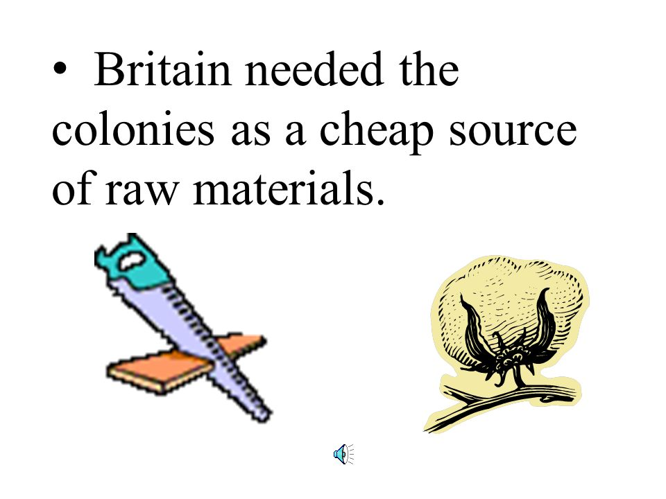 Britain needed the colonies as a cheap source of raw materials.