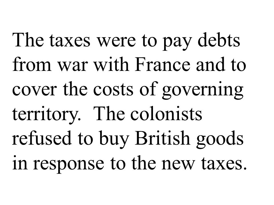The taxes were to pay debts from war with France and to cover the costs of governing territory.