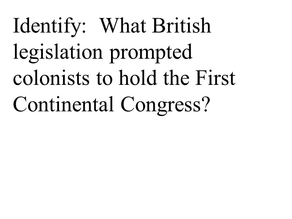 Identify: What British legislation prompted colonists to hold the First Continental Congress