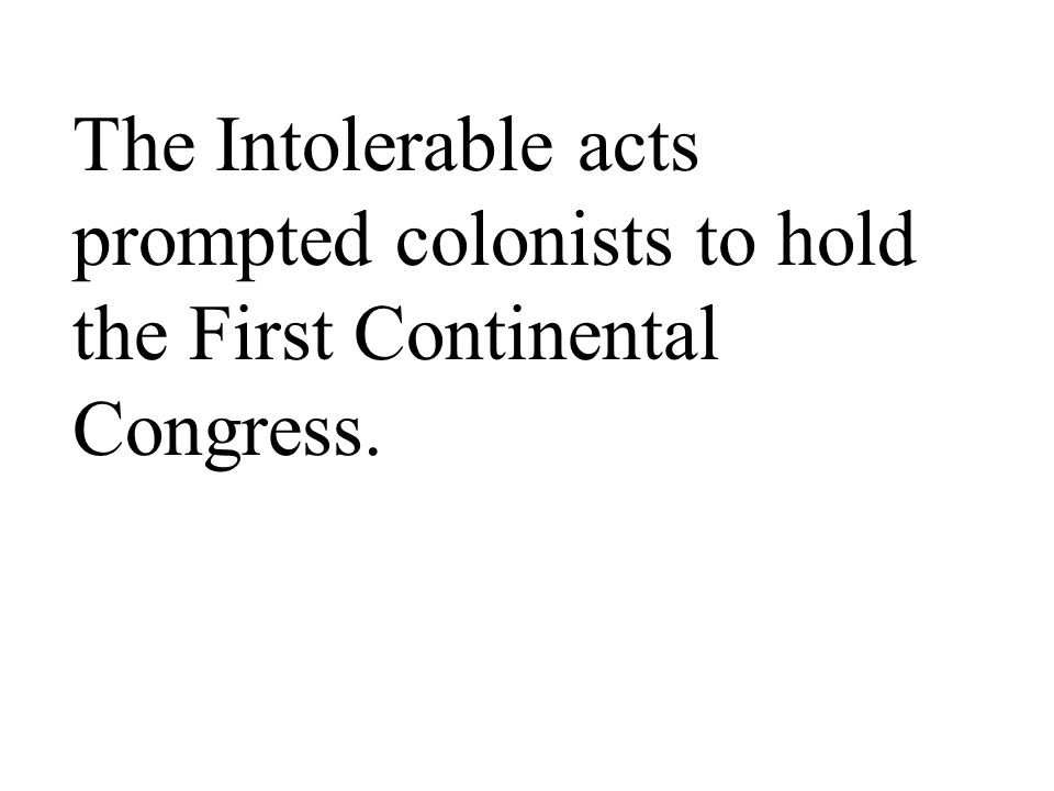 The Intolerable acts prompted colonists to hold the First Continental Congress.