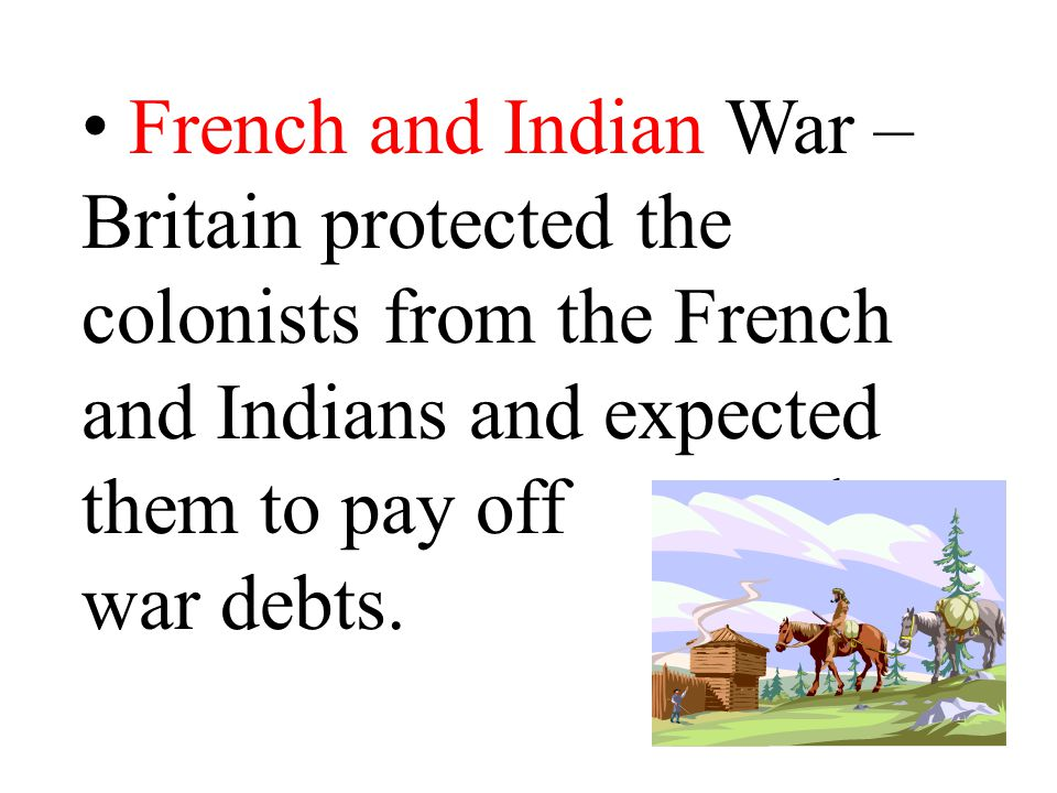 French and Indian War – Britain protected the colonists from the French and Indians and expected them to pay off the war debts.