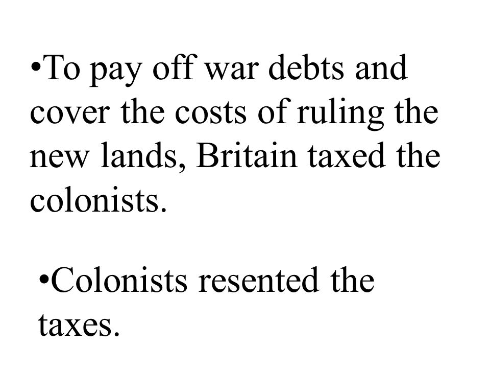 To pay off war debts and cover the costs of ruling the new lands, Britain taxed the colonists.