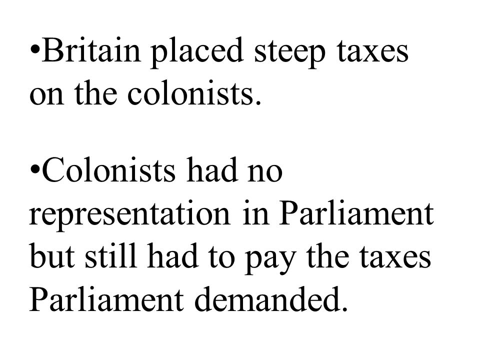 Britain placed steep taxes on the colonists.