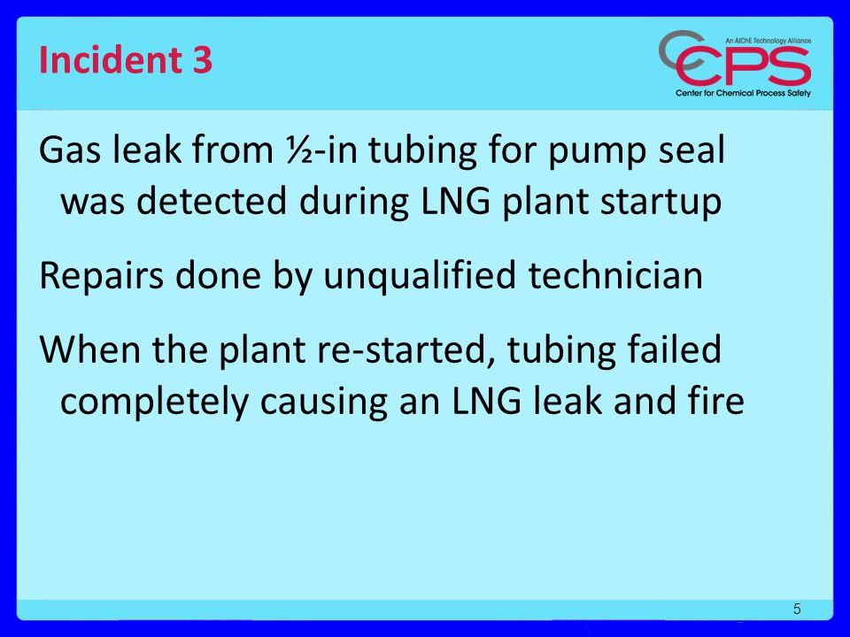 Incident 3 Gas leak from ½-in tubing for pump seal was detected during LNG plant startup. Repairs done by unqualified technician.
