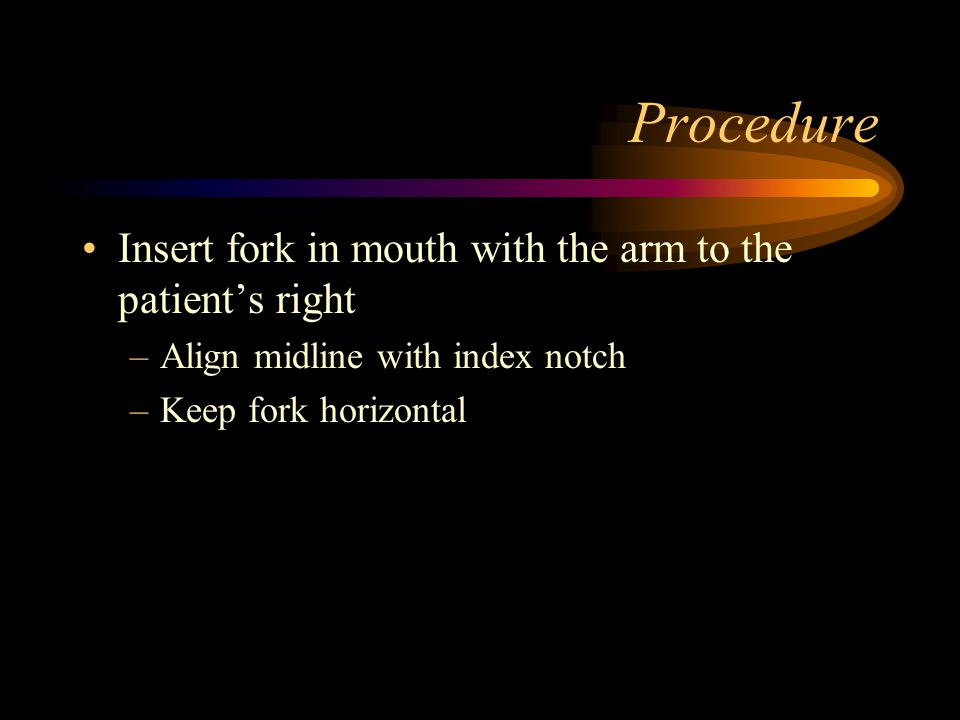 Procedure Insert fork in mouth with the arm to the patient's right
