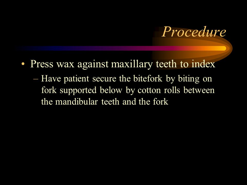 Procedure Press wax against maxillary teeth to index