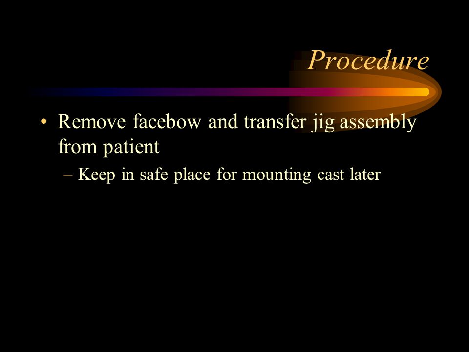 Procedure Remove facebow and transfer jig assembly from patient