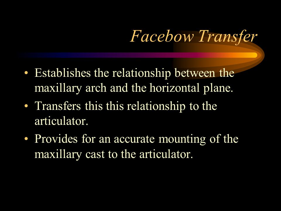 Facebow Transfer Establishes the relationship between the maxillary arch and the horizontal plane.