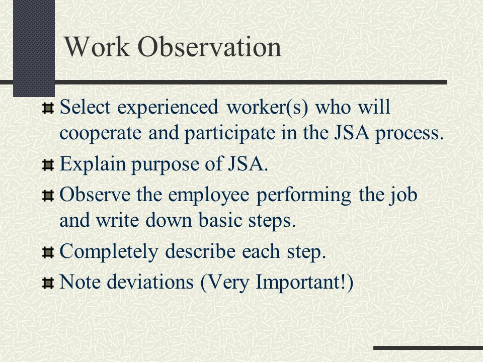 Work Observation Select experienced worker(s) who will cooperate and participate in the JSA process.