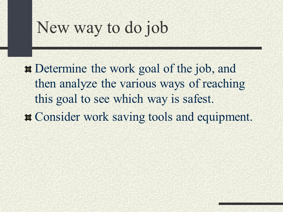 New way to do job Determine the work goal of the job, and then analyze the various ways of reaching this goal to see which way is safest.