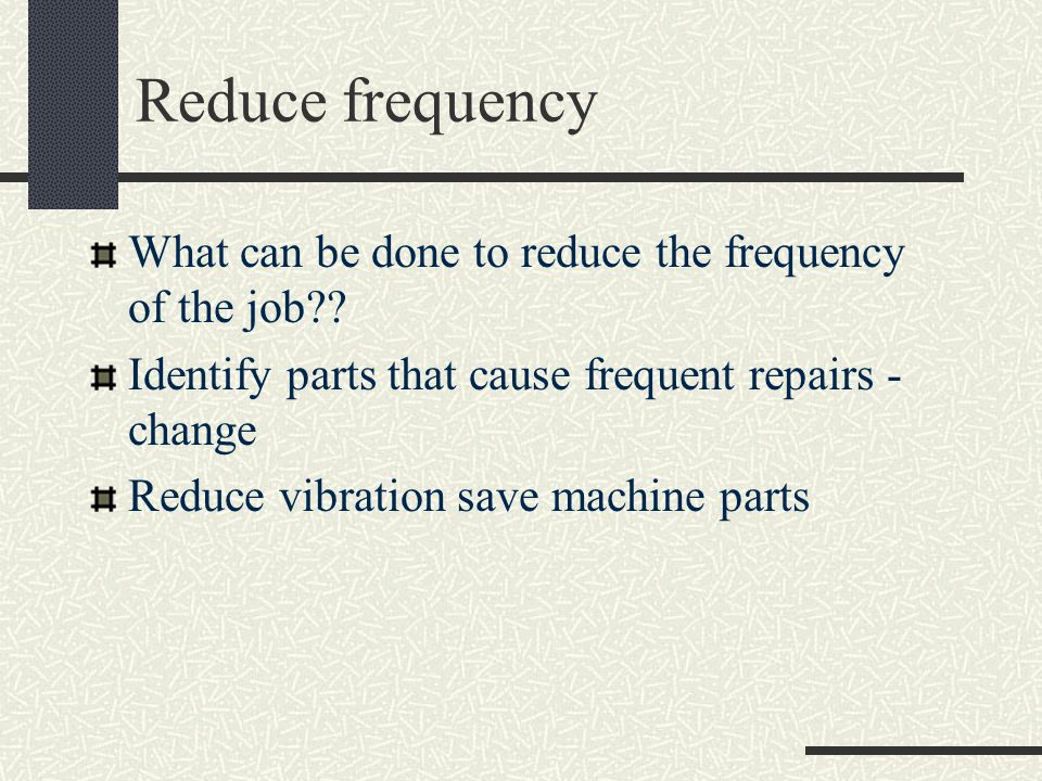Reduce frequency What can be done to reduce the frequency of the job