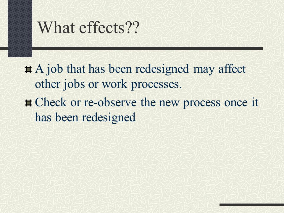 What effects A job that has been redesigned may affect other jobs or work processes.