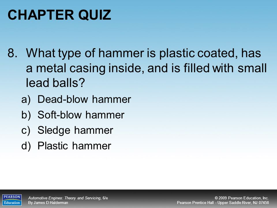 CHAPTER QUIZ 8. What type of hammer is plastic coated, has a metal casing inside, and is filled with small lead balls