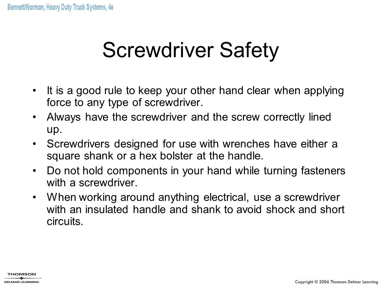 Screwdriver Safety It is a good rule to keep your other hand clear when applying force to any type of screwdriver.