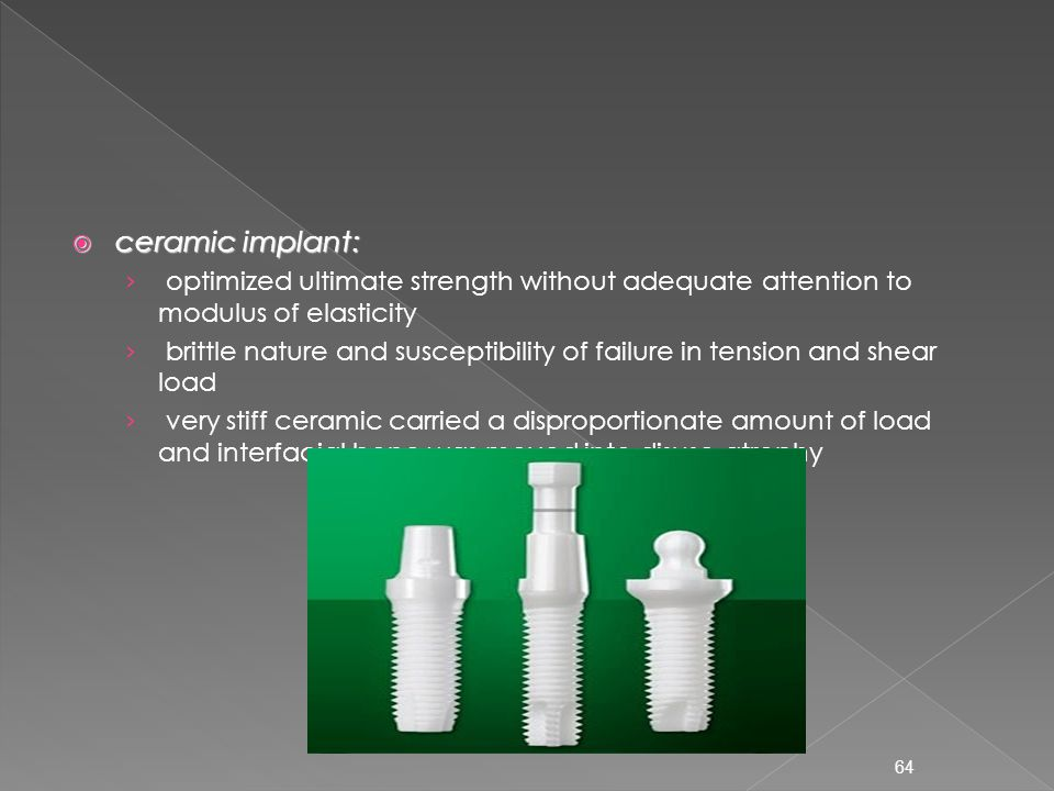 ceramic implant: optimized ultimate strength without adequate attention to modulus of elasticity.