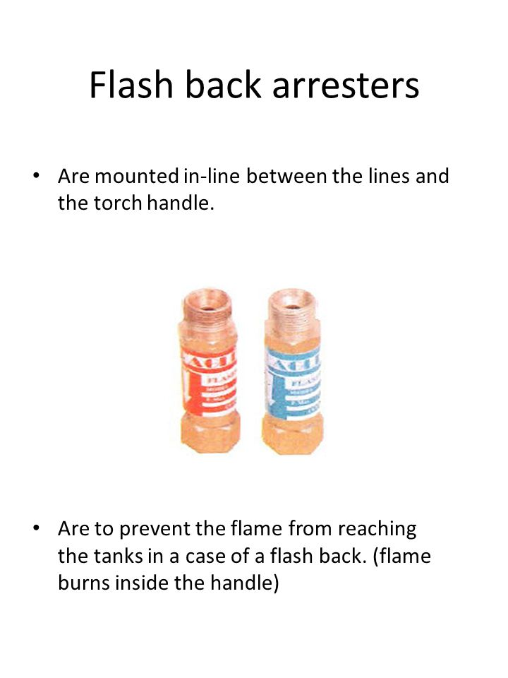 Flash back arresters Are mounted in-line between the lines and the torch handle.