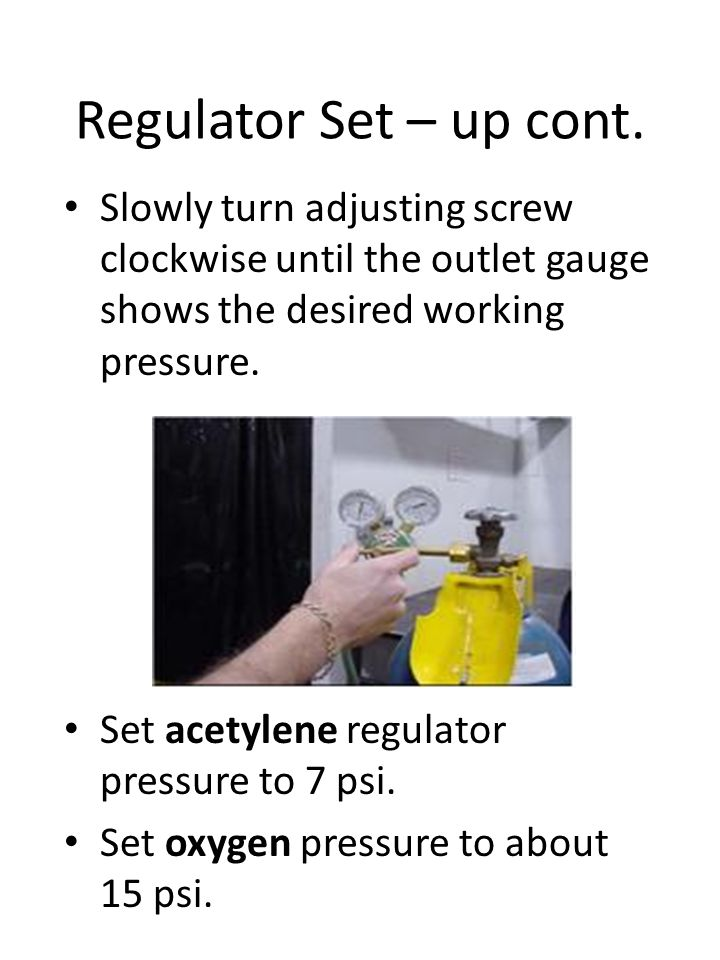 Regulator Set – up cont. Slowly turn adjusting screw clockwise until the outlet gauge shows the desired working pressure.
