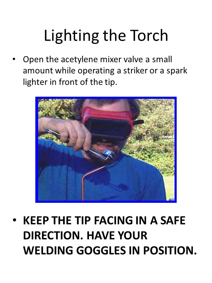 Lighting the Torch Open the acetylene mixer valve a small amount while operating a striker or a spark lighter in front of the tip.
