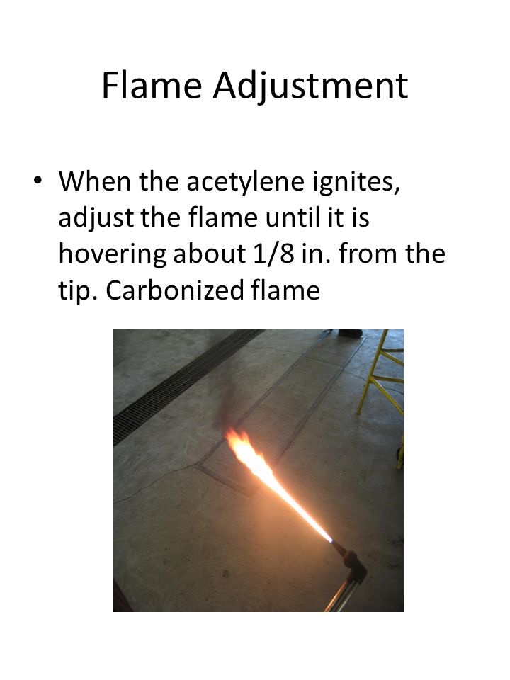 Flame Adjustment When the acetylene ignites, adjust the flame until it is hovering about 1/8 in.