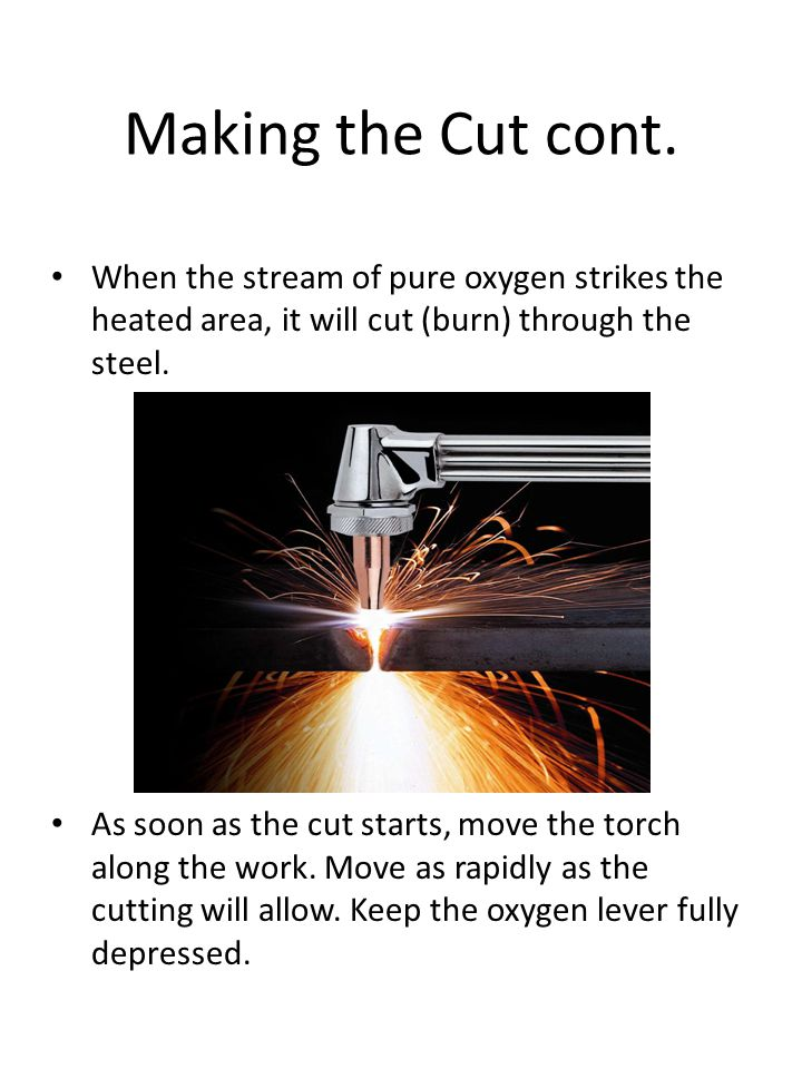 Making the Cut cont. When the stream of pure oxygen strikes the heated area, it will cut (burn) through the steel.