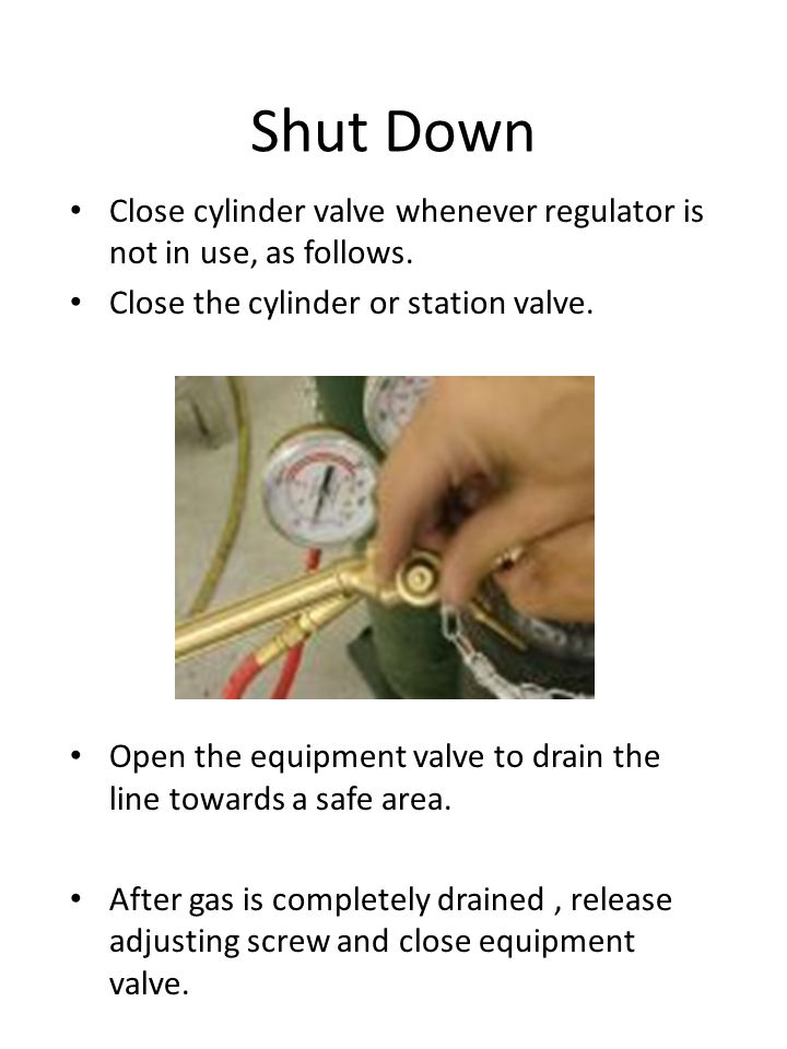 Shut Down Close cylinder valve whenever regulator is not in use, as follows. Close the cylinder or station valve.