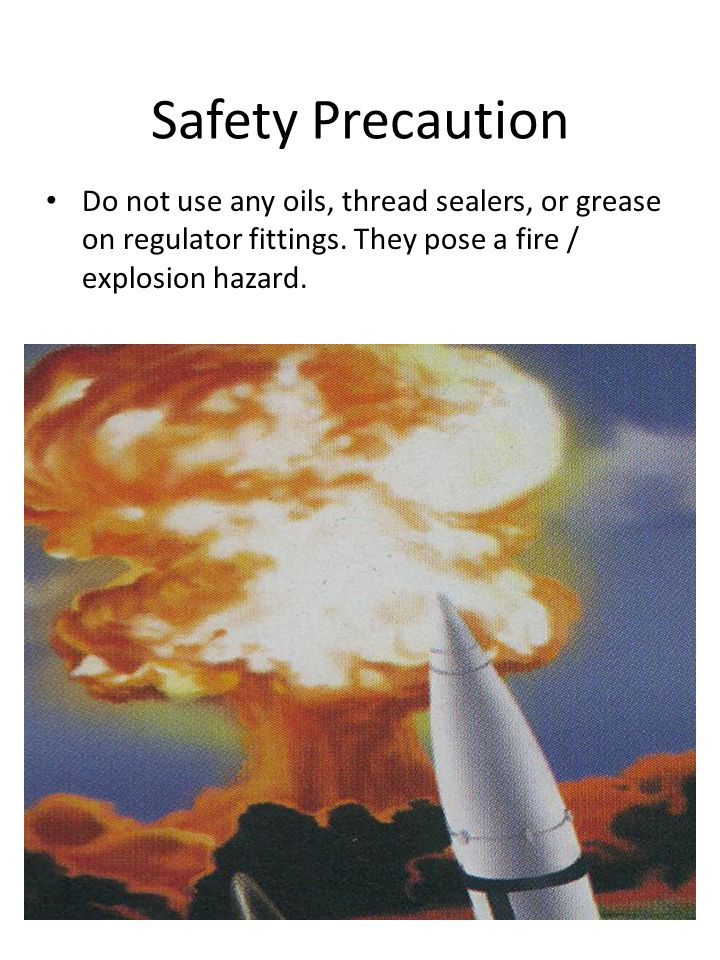 Safety Precaution Do not use any oils, thread sealers, or grease on regulator fittings.