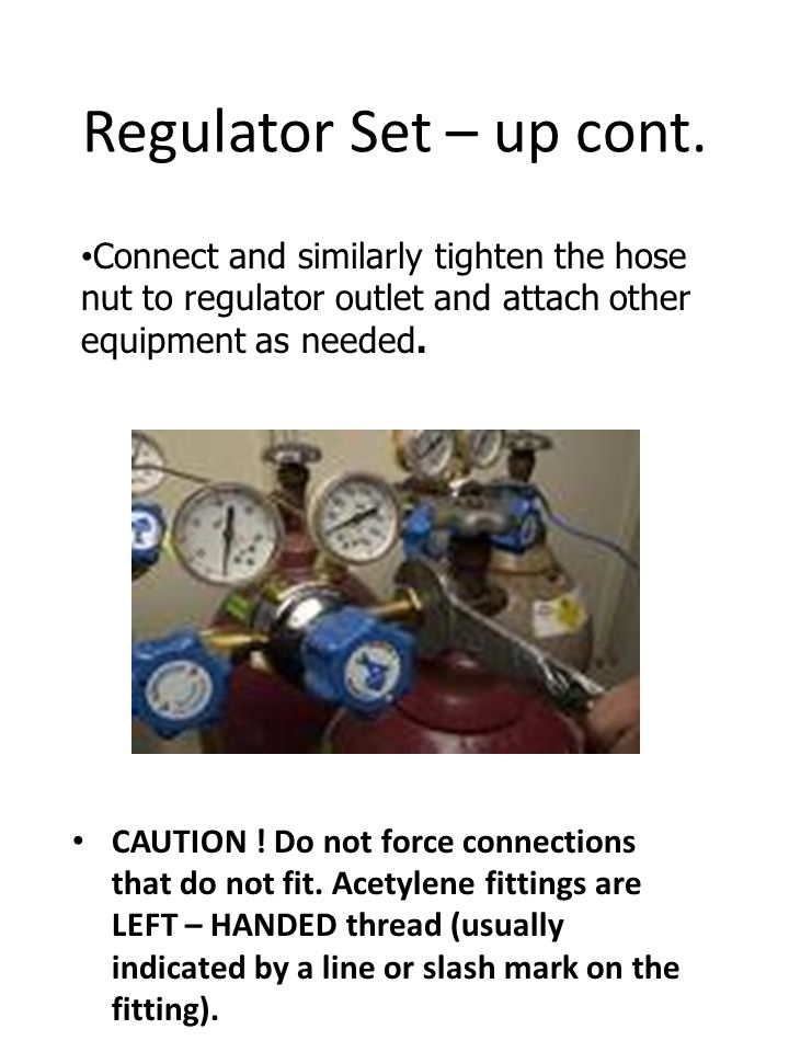 Regulator Set – up cont. Connect and similarly tighten the hose nut to regulator outlet and attach other equipment as needed.