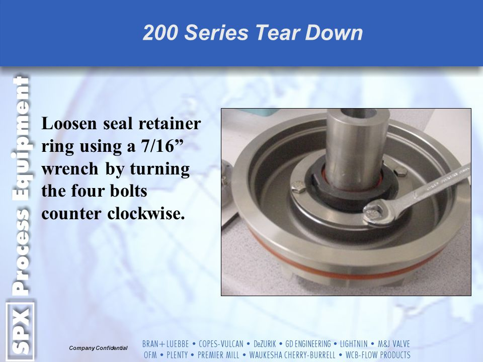 200 Series Tear Down Loosen seal retainer ring using a 7/16 wrench by turning the four bolts counter clockwise.