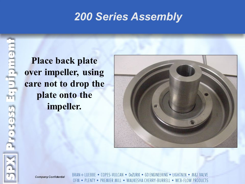 200 Series Assembly Place back plate over impeller, using care not to drop the plate onto the impeller.