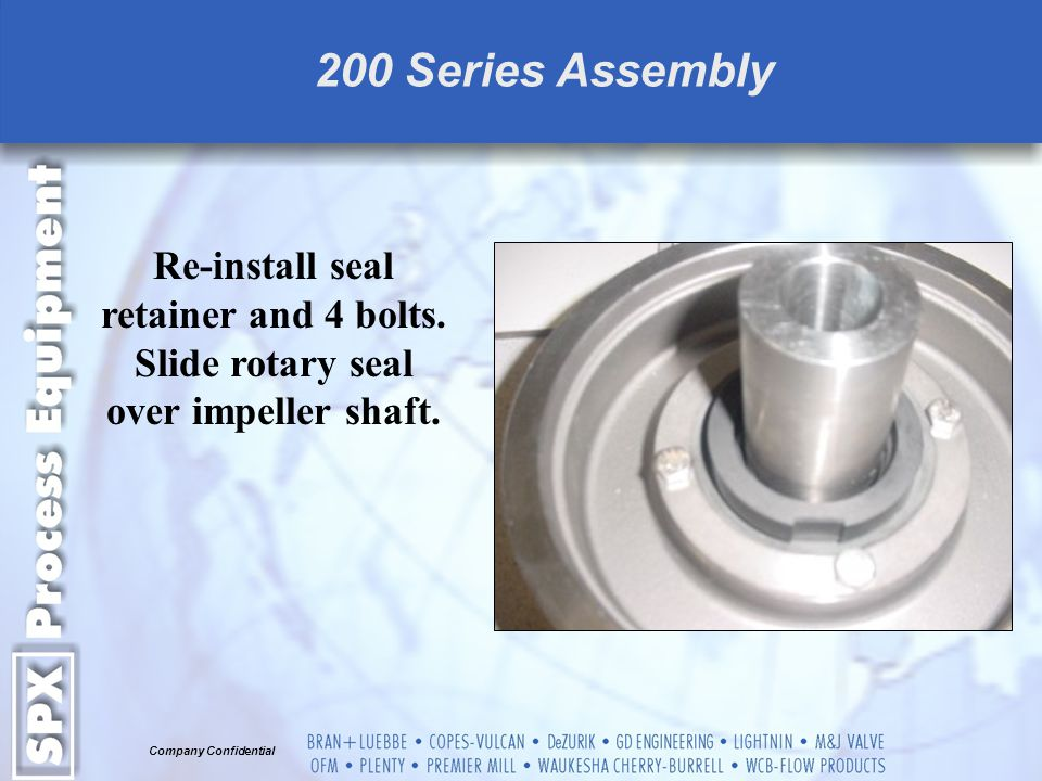 200 Series Assembly Re-install seal retainer and 4 bolts. Slide rotary seal over impeller shaft.