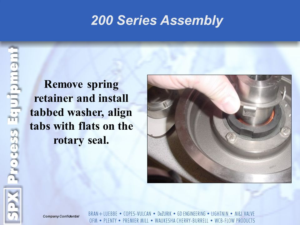 200 Series Assembly Remove spring retainer and install tabbed washer, align tabs with flats on the rotary seal.