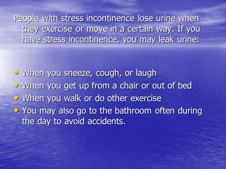 People with stress incontinence lose urine when they exercise or move in a certain way. If you have stress incontinence, you may leak urine: