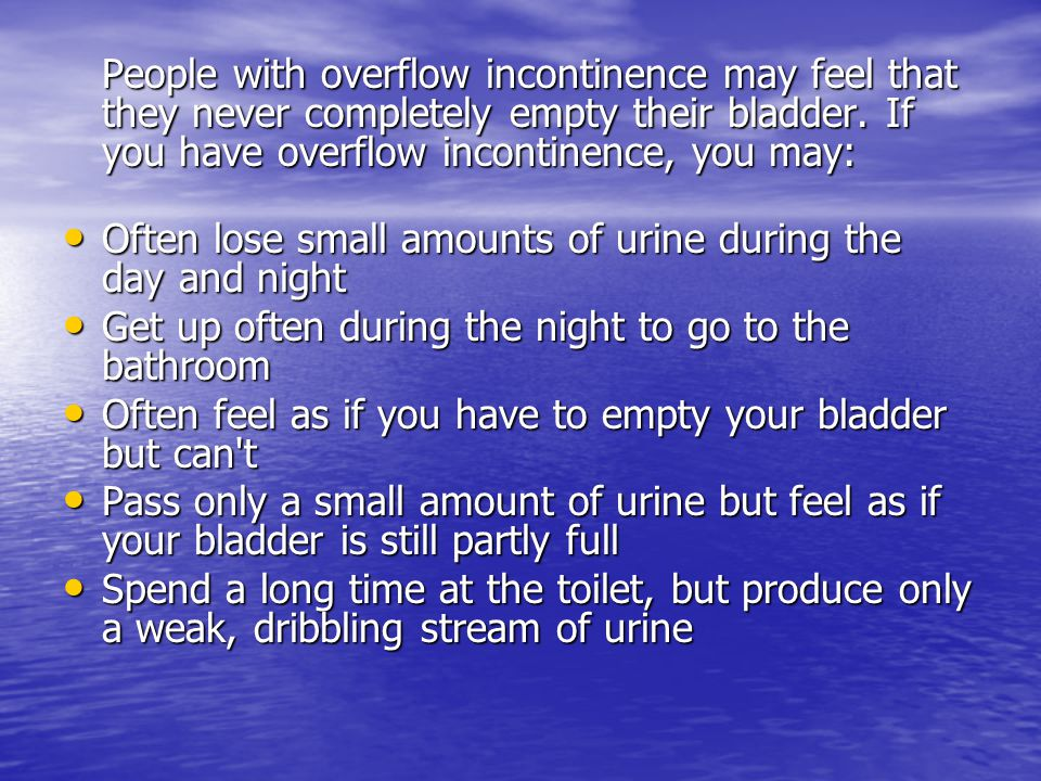 People with overflow incontinence may feel that they never completely empty their bladder. If you have overflow incontinence, you may: