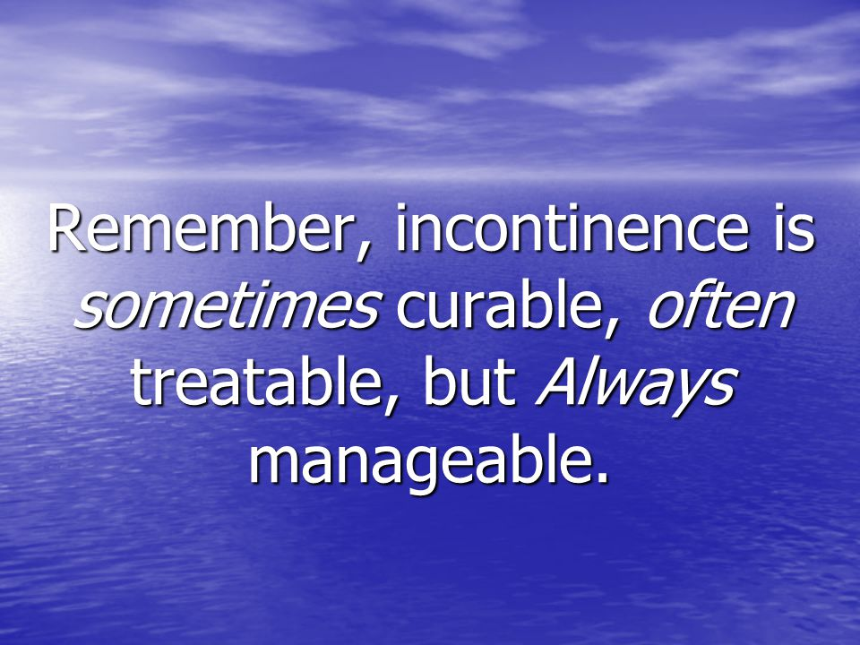 Remember, incontinence is sometimes curable, often treatable, but Always manageable.