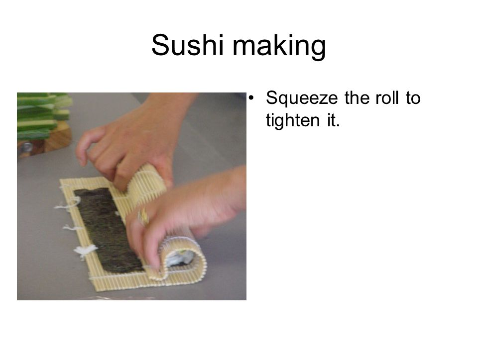 Sushi making Squeeze the roll to tighten it.