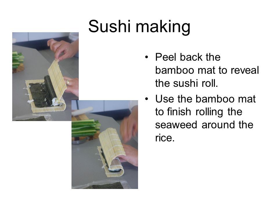 Sushi making Peel back the bamboo mat to reveal the sushi roll.
