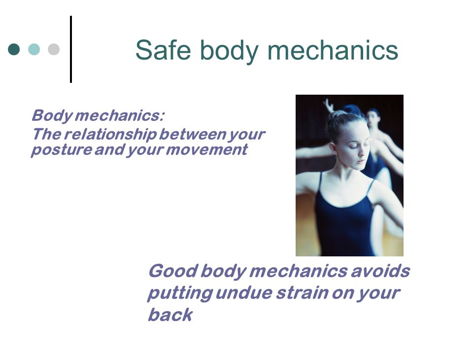 Safe body mechanics Body mechanics: The relationship between your posture and your movement.