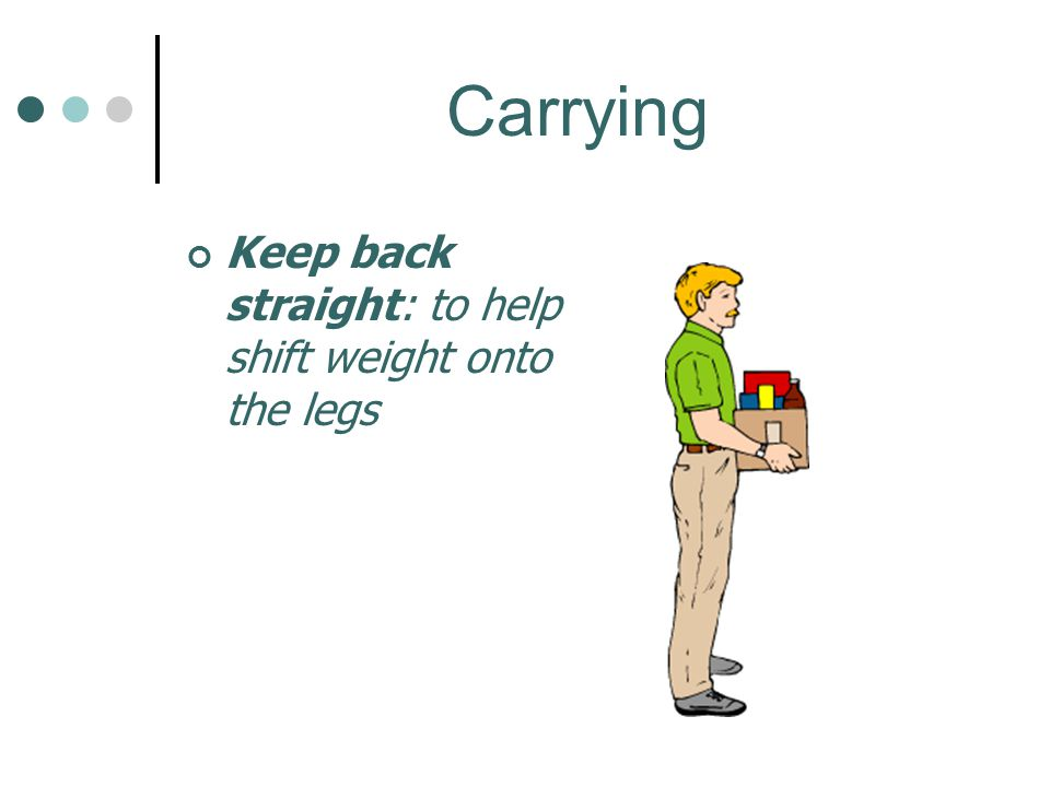 Carrying Keep back straight: to help shift weight onto the legs