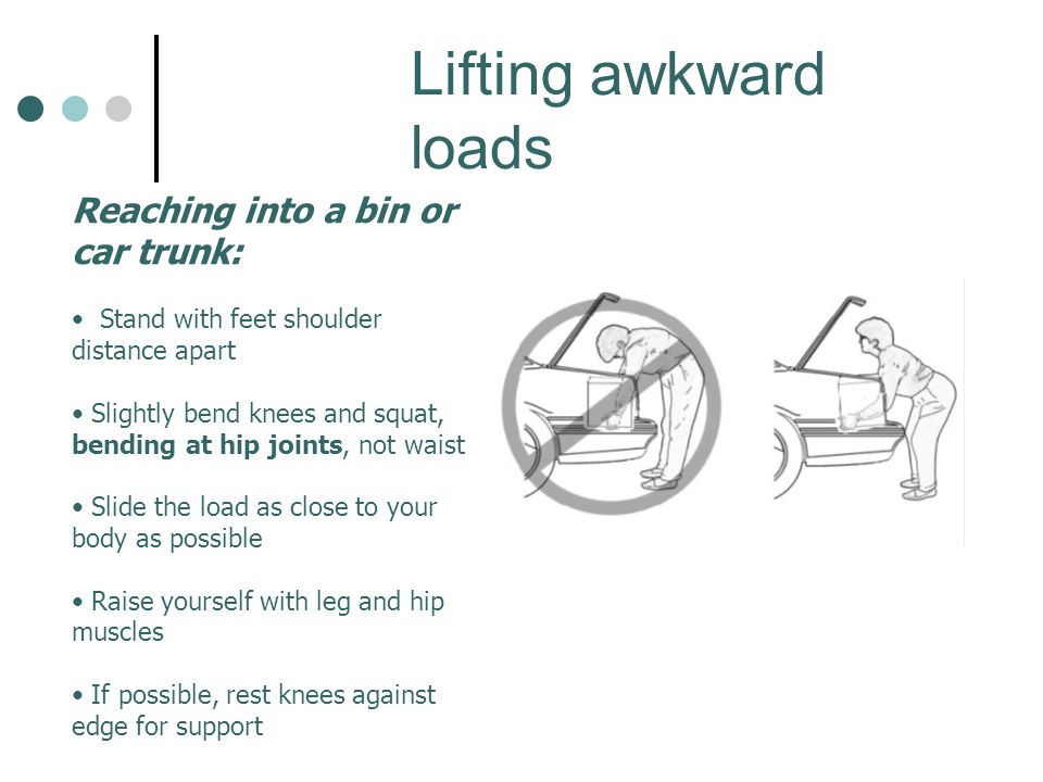 Lifting awkward loads Reaching into a bin or car trunk: