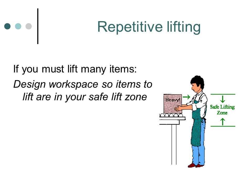 Repetitive lifting If you must lift many items: