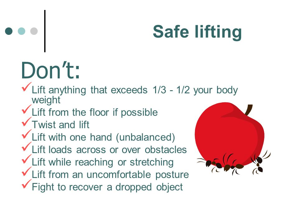 Safe lifting Don't: Lift anything that exceeds 1/3 - 1/2 your body weight. Lift from the floor if possible.