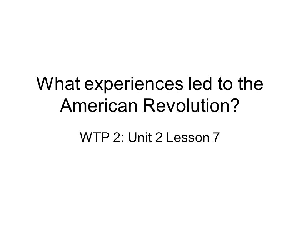 What experiences led to the American Revolution