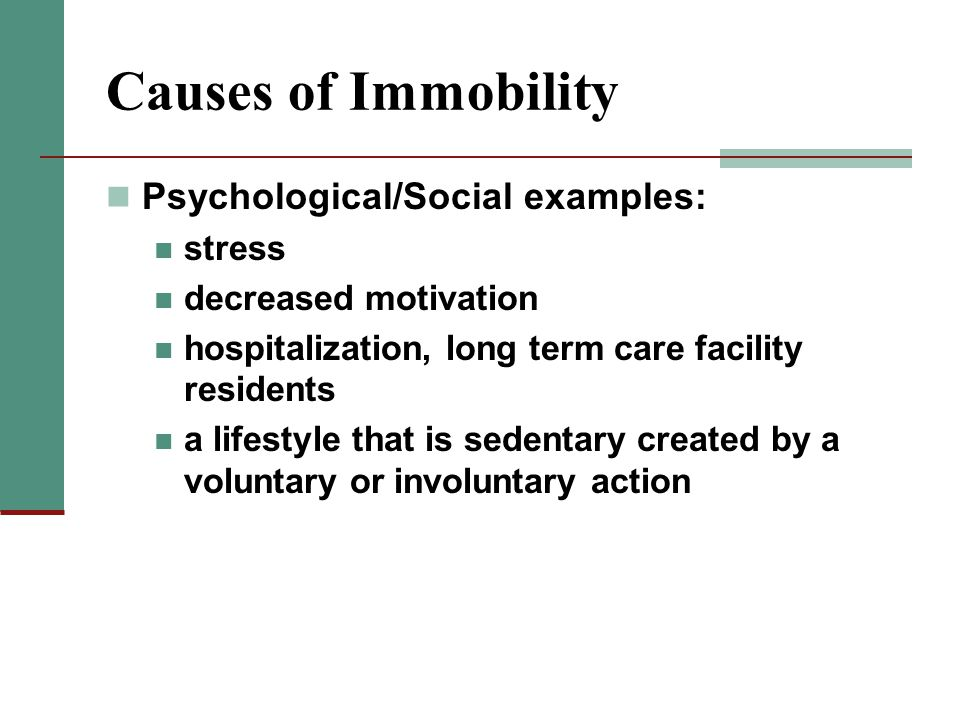 Causes of Immobility Psychological/Social examples: stress