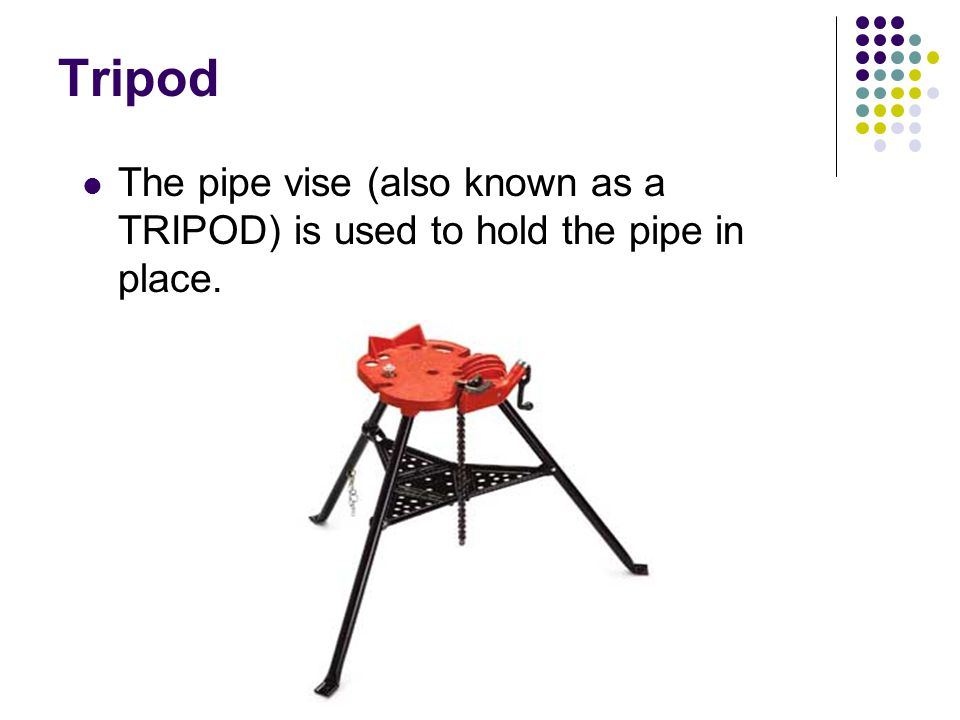 Tripod The pipe vise (also known as a TRIPOD) is used to hold the pipe in place.
