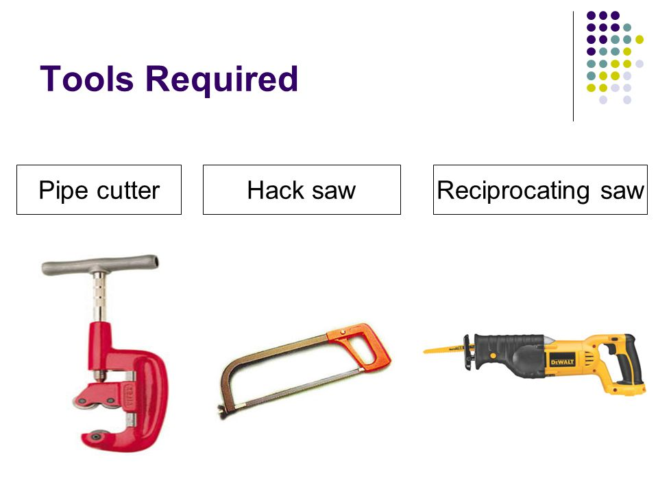 Tools Required Pipe cutter Hack saw Reciprocating saw